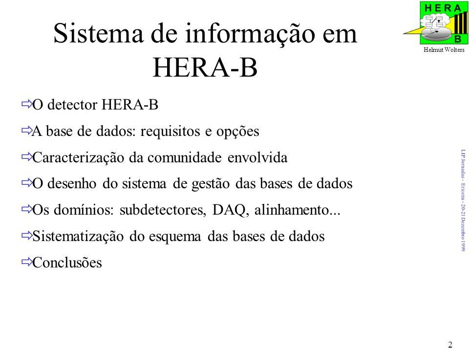LIP Jornadas - Ericeira - 20-21 Dezembro 1999 Helmut Wolters 2 Sistema de informação em HERA-B O detector HERA-B A base de dados: requisitos e opções Caracterização da comunidade envolvida O desenho do sistema de gestão das bases de dados Os domínios: subdetectores, DAQ, alinhamento...