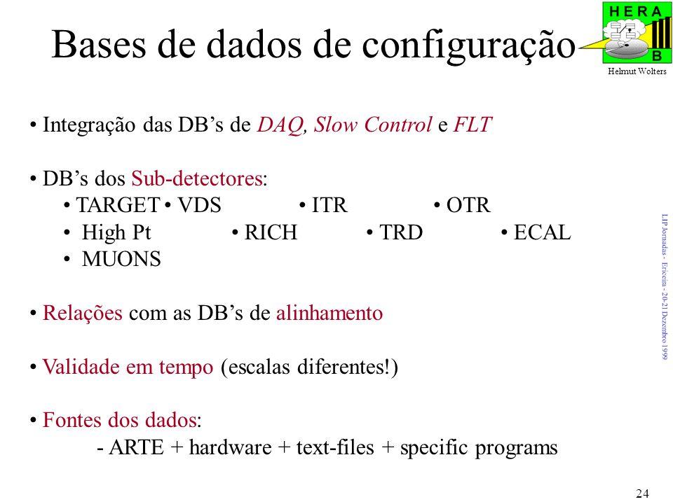 LIP Jornadas - Ericeira - 20-21 Dezembro 1999 Helmut Wolters 24 Bases de dados de configuração Integração das DBs de DAQ, Slow Control e FLT DBs dos Sub-detectores: TARGET VDS ITR OTR High Pt RICH TRD ECAL MUONS Relações com as DBs de alinhamento Validade em tempo (escalas diferentes!) Fontes dos dados: - ARTE + hardware + text-files + specific programs
