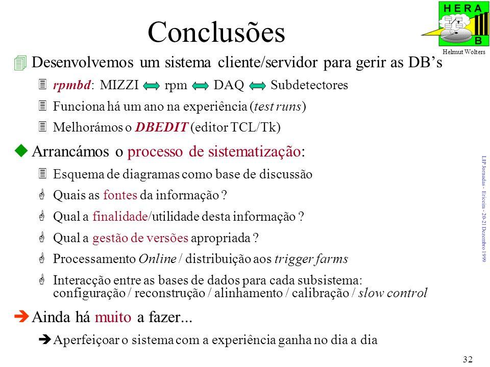 LIP Jornadas - Ericeira - 20-21 Dezembro 1999 Helmut Wolters 32 Conclusões 4Desenvolvemos um sistema cliente/servidor para gerir as DBs 3rpmbd: MIZZI rpm DAQ Subdetectores 3Funciona há um ano na experiência (test runs) 3Melhorámos o DBEDIT (editor TCL/Tk) uArrancámos o processo de sistematização: 3Esquema de diagramas como base de discussão GQuais as fontes da informação .