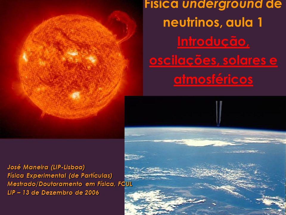 Física underground de neutrinos, aula 1 Introdução, oscilações, solares e atmosféricos José Maneira (LIP-Lisboa) Física Experimental (de Partículas) Mestrado/Doutoramento em Física, FCUL LIP – 13 de Dezembro de 2006