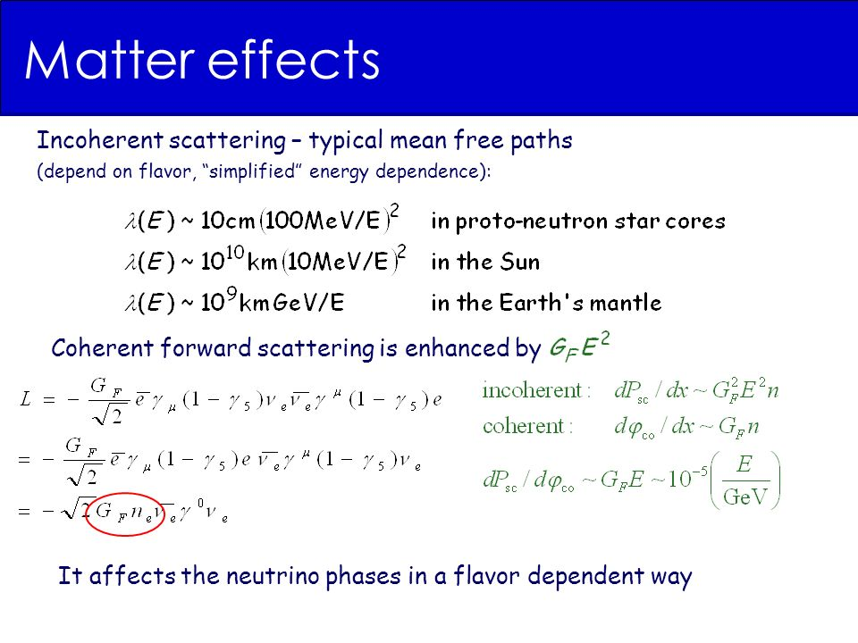 Matter effects Incoherent scattering – typical mean free paths (depend on flavor, simplified energy dependence): It affects the neutrino phases in a flavor dependent way Coherent forward scattering is enhanced by