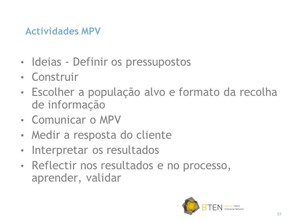33 Actividades MPV Ideias - Definir os pressupostos Construir Escolher a população alvo e formato da recolha de informação Comunicar o MPV Medir a resposta do cliente Interpretar os resultados Reflectir nos resultados e no processo, aprender, validar