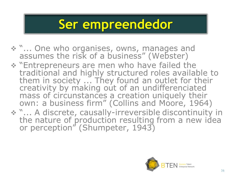 36... One who organises, owns, manages and assumes the risk of a business (Webster) Entrepreneurs are men who have failed the traditional and highly s