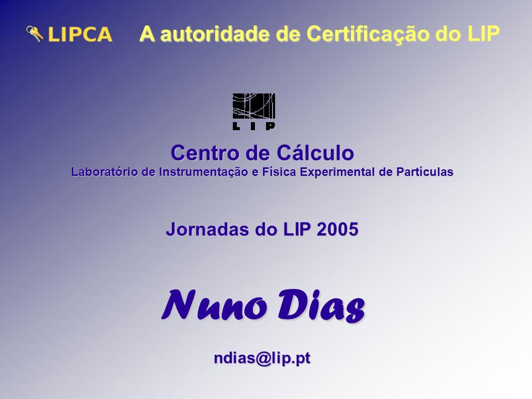 A autoridade de Certificação do LIP Centro de Cálculo Laboratório de Instrumentação e Física Experimental de Partículas Jornadas do LIP 2005 Nuno Dias ndias@lip.pt