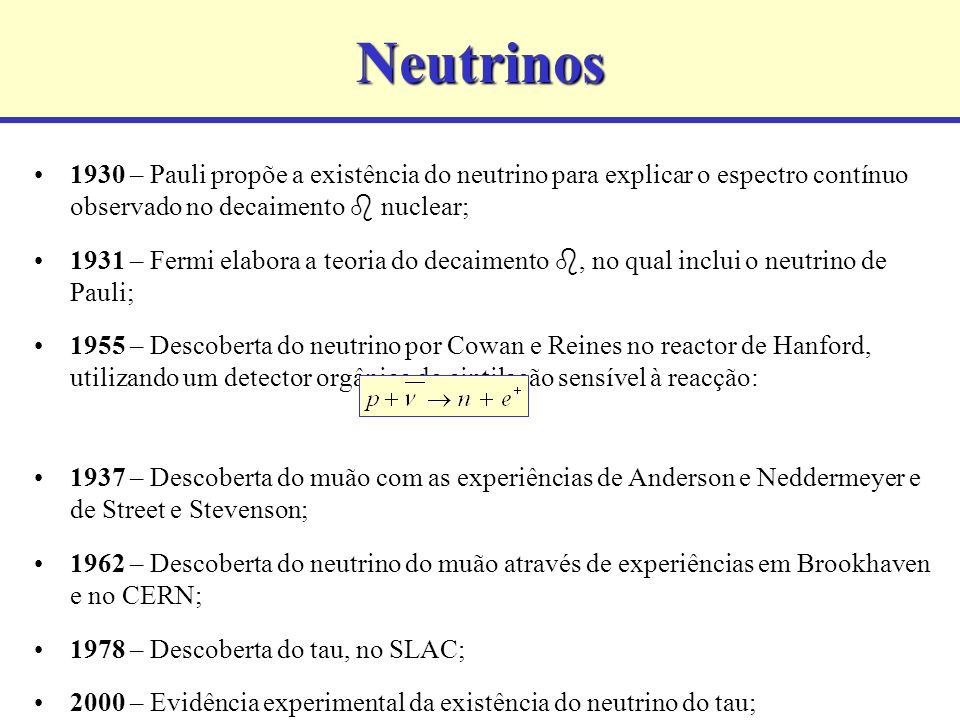 Neutrinos 1930 – Pauli propõe a existência do neutrino para explicar o espectro contínuo observado no decaimento nuclear; 1931 – Fermi elabora a teoria do decaimento, no qual inclui o neutrino de Pauli; 1955 – Descoberta do neutrino por Cowan e Reines no reactor de Hanford, utilizando um detector orgânico de cintilação sensível à reacção: 1937 – Descoberta do muão com as experiências de Anderson e Neddermeyer e de Street e Stevenson; 1962 – Descoberta do neutrino do muão através de experiências em Brookhaven e no CERN; 1978 – Descoberta do tau, no SLAC; 2000 – Evidência experimental da existência do neutrino do tau;