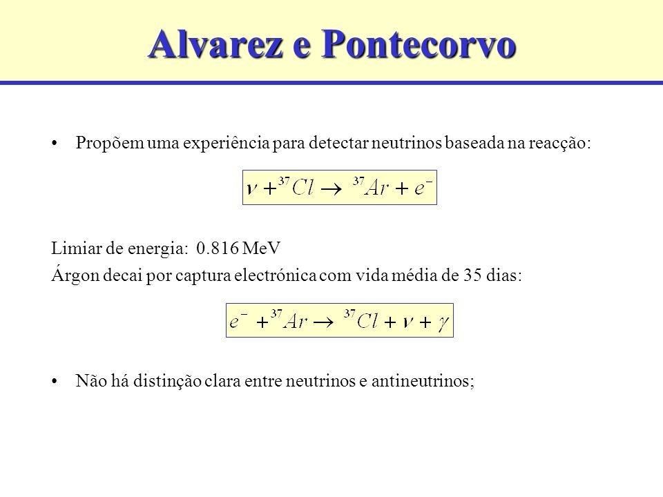 Alvarez e Pontecorvo Propõem uma experiência para detectar neutrinos baseada na reacção: Limiar de energia: 0.816 MeV Árgon decai por captura electrón