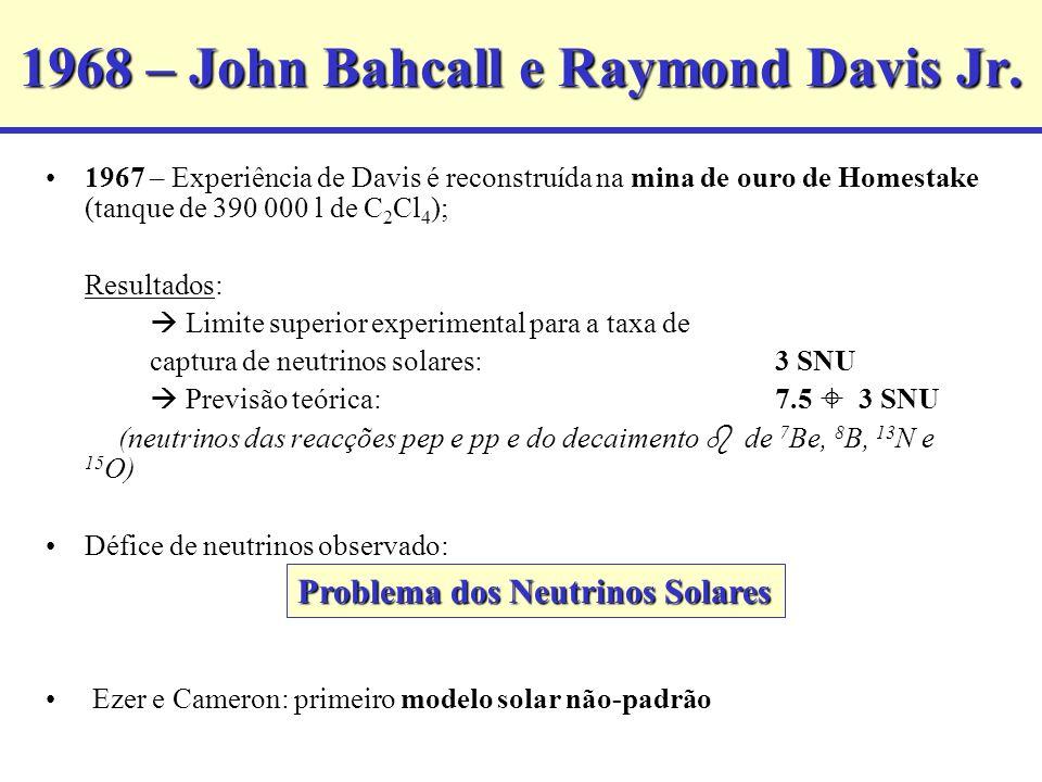 1968 – John Bahcall e Raymond Davis Jr. 1967 – Experiência de Davis é reconstruída na mina de ouro de Homestake (tanque de 390 000 l de C 2 Cl 4 ); Re