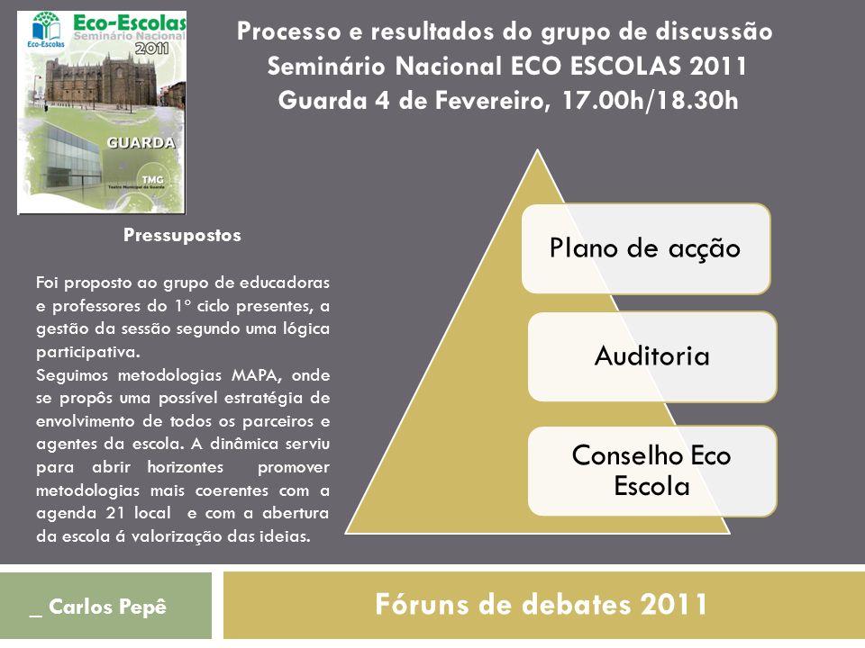 Fóruns de debates 2011 _ Carlos Pepê Plano de acçãoAuditoria Conselho Eco Escola Processo e resultados do grupo de discussão Seminário Nacional ECO ES