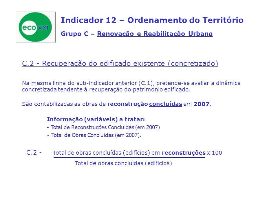 C.3 - N.º absoluto de acções de requalificação, remodelação ou recuperação de edifícios públicos (desenvolvidas pelas Câmaras Municipais ou Administração Central) nos últimos 3 anos (2005, 2006 e 2007) Pretende-se, com este sub-indicador, avaliar o esforço desenvolvido pela administração (sobretudo local) em acções tendentes à recuperação e valorização de imóveis degradados (frequentemente com valor arquitectónico, histórico, patrimonial, etc.), para a instalação de, normalmente, equipamentos públicos.
