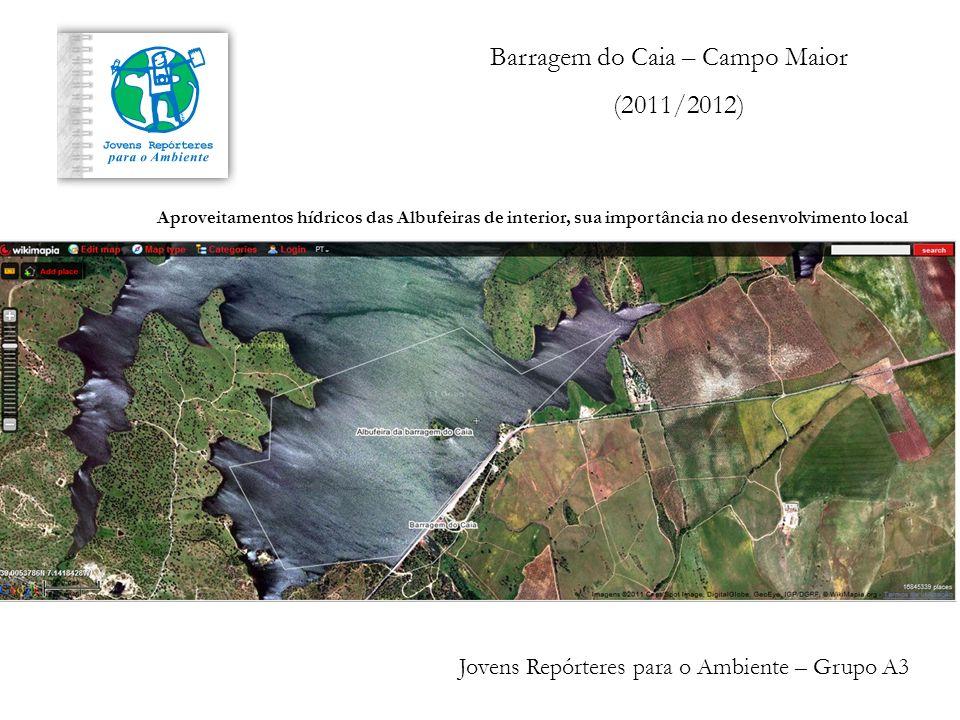 Barragem do Caia – Campo Maior (2011/2012) Jovens Repórteres para o Ambiente – Grupo A3 Aproveitamentos hídricos das Albufeiras de interior, sua importância no desenvolvimento local