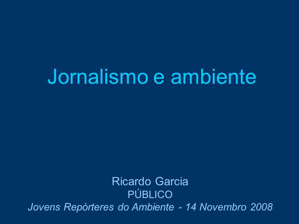 Jornalismo e ambiente Ricardo Garcia PÚBLICO Jovens Repórteres do Ambiente - 14 Novembro 2008