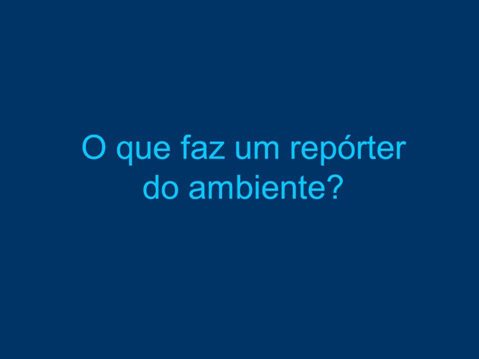 O que faz um repórter do ambiente?