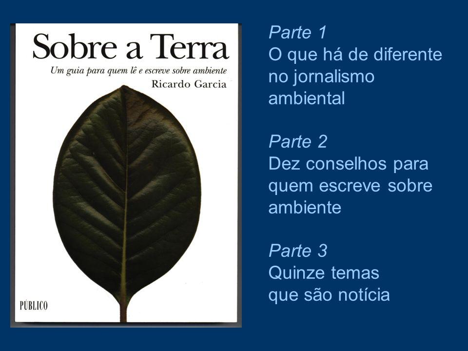 Parte 1 O que há de diferente no jornalismo ambiental Parte 2 Dez conselhos para quem escreve sobre ambiente Parte 3 Quinze temas que são notícia