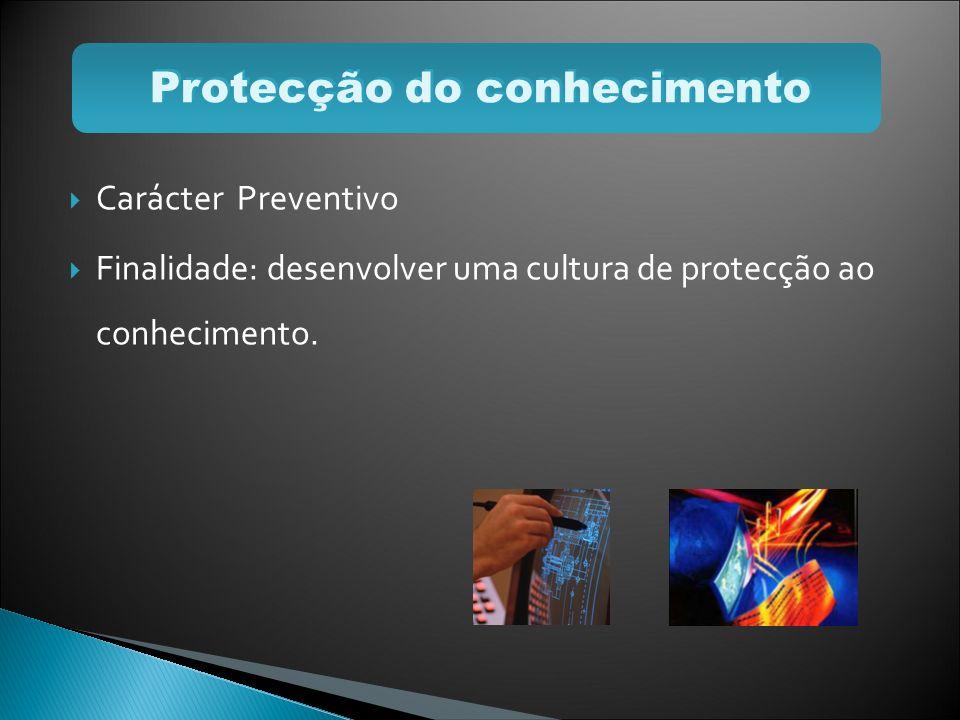 Carácter Preventivo Finalidade: desenvolver uma cultura de protecção ao conhecimento. Protecção do conhecimento