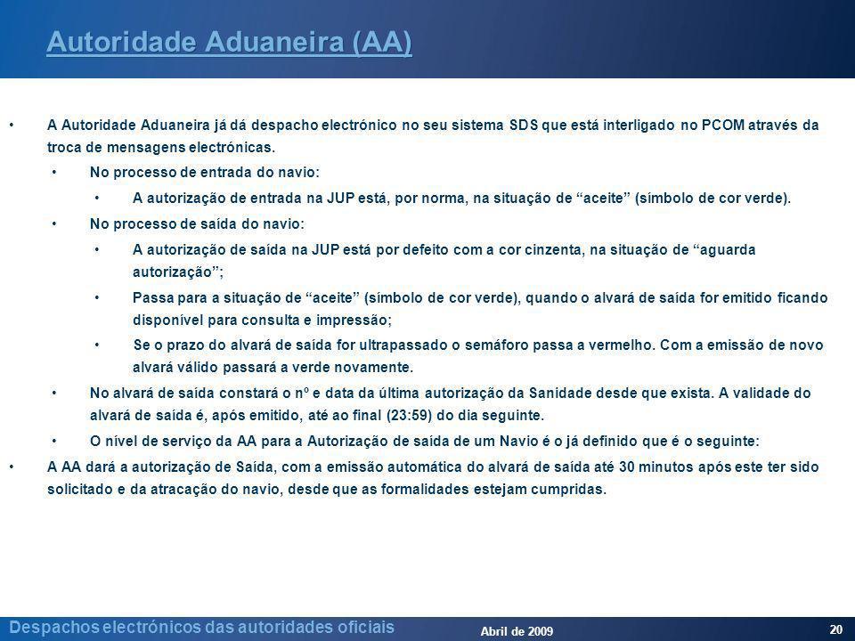 Abril de 2009 20 Despachos electrónicos das autoridades oficiais Autoridade Aduaneira (AA) A Autoridade Aduaneira já dá despacho electrónico no seu sistema SDS que está interligado no PCOM através da troca de mensagens electrónicas.
