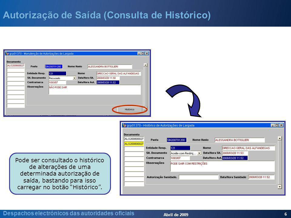 Abril de 2009 6 Despachos electrónicos das autoridades oficiais Autorização de Saída (Consulta de Histórico) Pode ser consultado o histórico de alterações de uma determinada autorização de saída, bastando para isso carregar no botão Histórico.