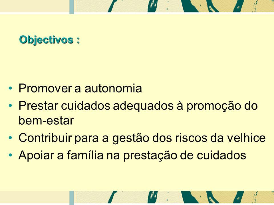 Objectivos : Promover a autonomia Prestar cuidados adequados à promoção do bem-estar Contribuir para a gestão dos riscos da velhice Apoiar a família na prestação de cuidados