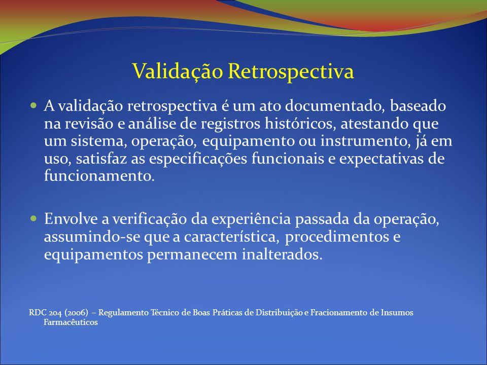Validação Retrospectiva A validação retrospectiva é um ato documentado, baseado na revisão e análise de registros históricos, atestando que um sistema, operação, equipamento ou instrumento, já em uso, satisfaz as especificações funcionais e expectativas de funcionamento.