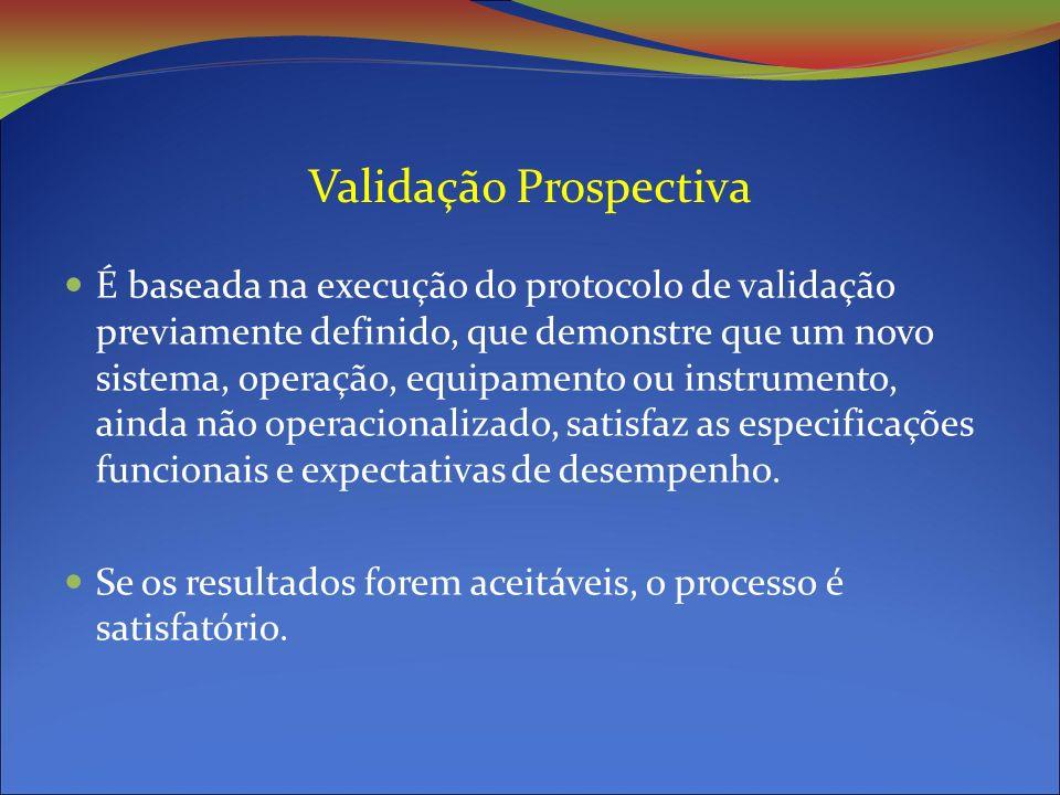 Validação Prospectiva É baseada na execução do protocolo de validação previamente definido, que demonstre que um novo sistema, operação, equipamento ou instrumento, ainda não operacionalizado, satisfaz as especificações funcionais e expectativas de desempenho.
