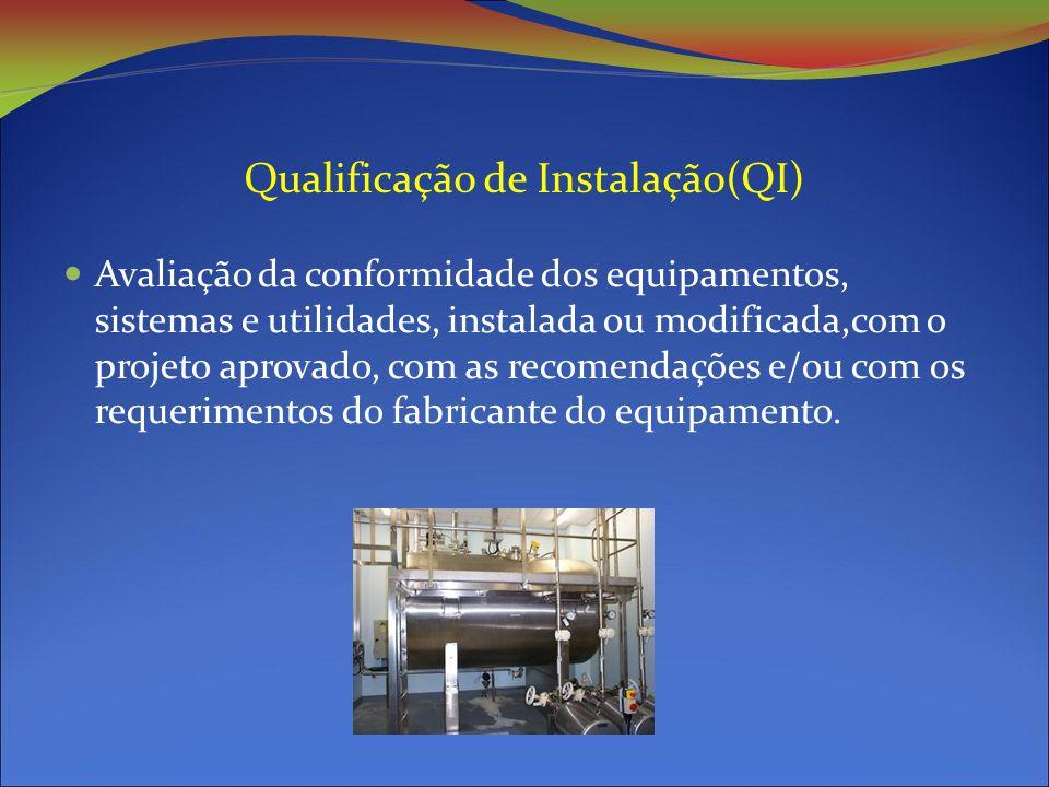 Qualificação de Instalação(QI) Avaliação da conformidade dos equipamentos, sistemas e utilidades, instalada ou modificada,com o projeto aprovado, com as recomendações e/ou com os requerimentos do fabricante do equipamento.