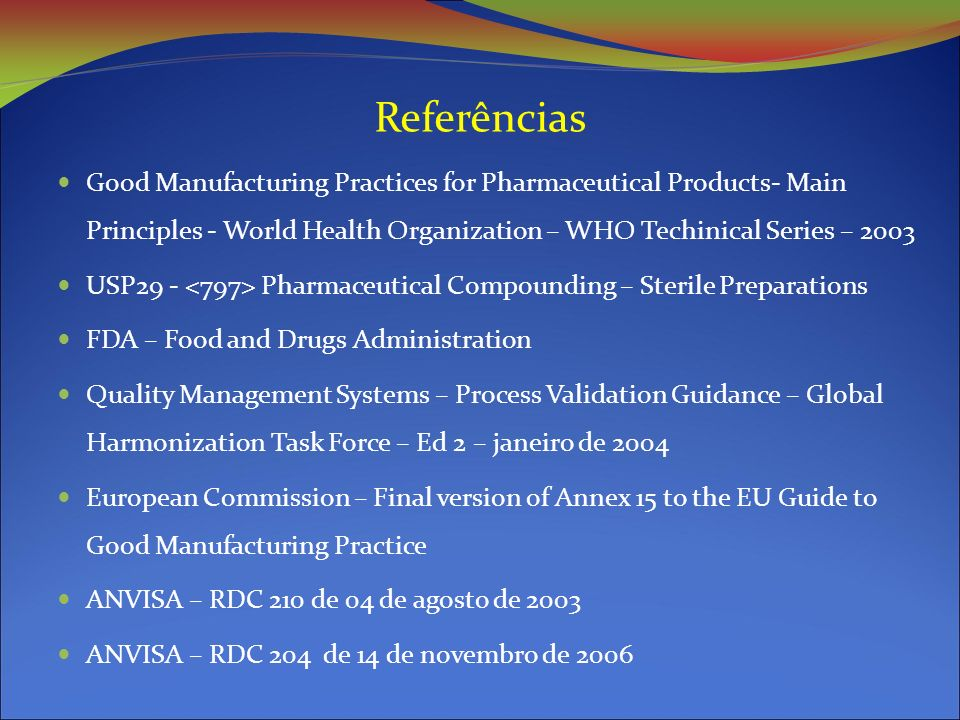Referências Good Manufacturing Practices for Pharmaceutical Products- Main Principles - World Health Organization – WHO Techinical Series – 2003 USP29 - Pharmaceutical Compounding – Sterile Preparations FDA – Food and Drugs Administration Quality Management Systems – Process Validation Guidance – Global Harmonization Task Force – Ed 2 – janeiro de 2004 European Commission – Final version of Annex 15 to the EU Guide to Good Manufacturing Practice ANVISA – RDC 210 de 04 de agosto de 2003 ANVISA – RDC 204 de 14 de novembro de 2006