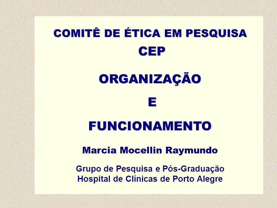 COMITÊ DE ÉTICA EM PESQUISA CEP ORGANIZAÇÃO EFUNCIONAMENTO Marcia Mocellin Raymundo Grupo de Pesquisa e Pós-Graduação Hospital de Clínicas de Porto Al