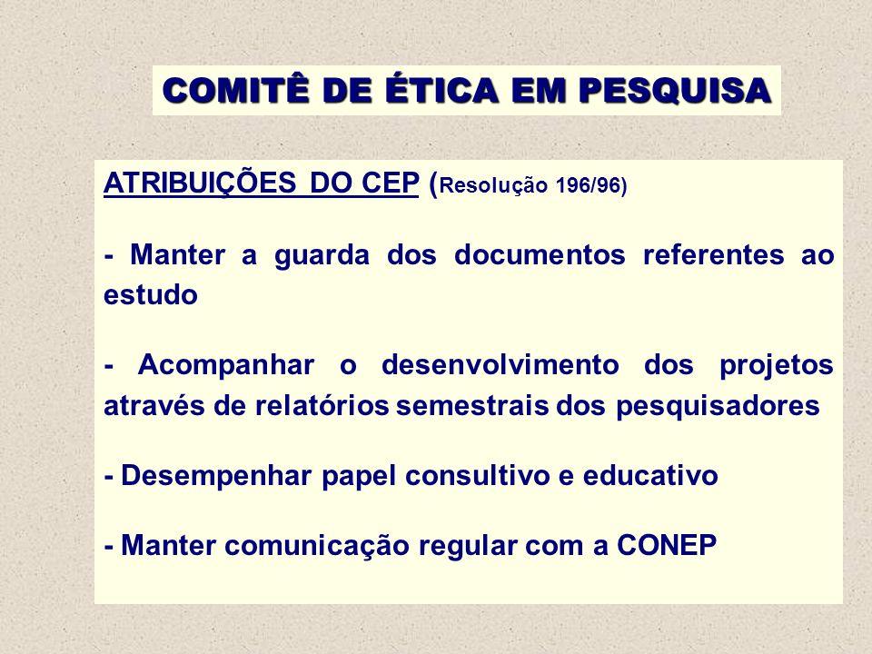 COMITÊ DE ÉTICA EM PESQUISA ATRIBUIÇÕES DO CEP ( Resolução 196/96) - Manter a guarda dos documentos referentes ao estudo - Acompanhar o desenvolviment