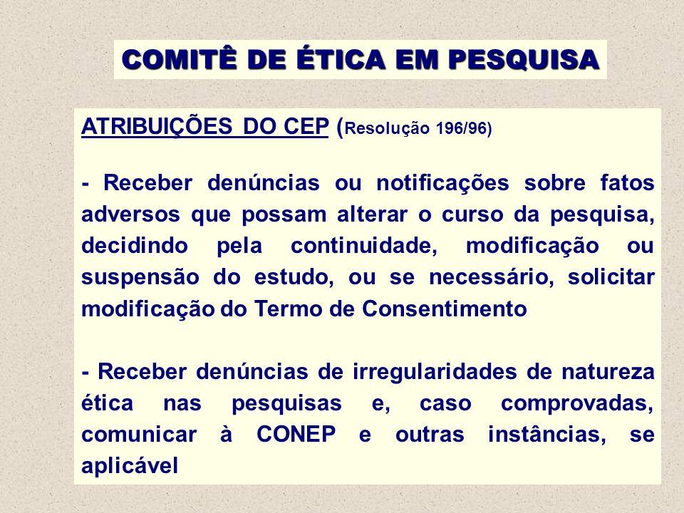 COMITÊ DE ÉTICA EM PESQUISA ATRIBUIÇÕES DO CEP ( Resolução 196/96) - Receber denúncias ou notificações sobre fatos adversos que possam alterar o curso