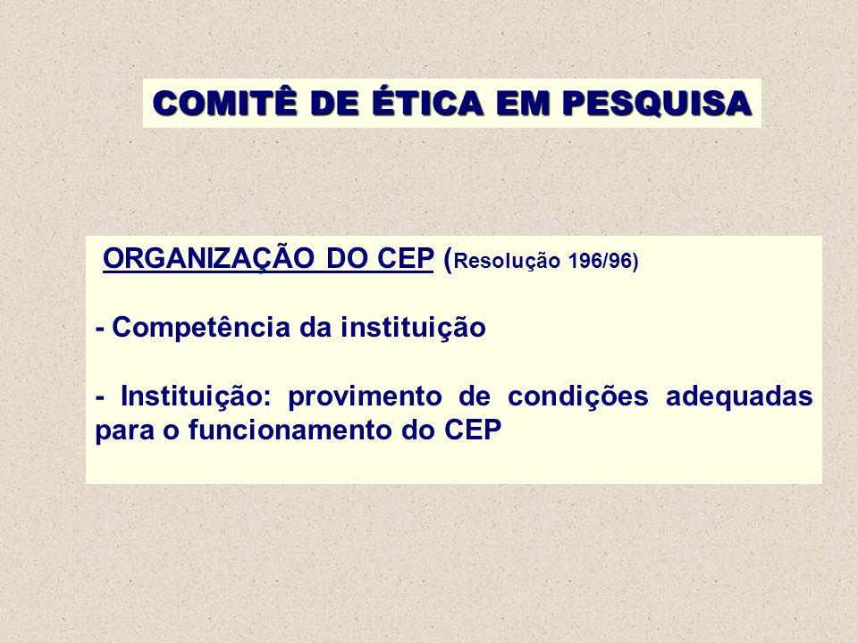 COMITÊ DE ÉTICA EM PESQUISA ORGANIZAÇÃO DO CEP ( Resolução 196/96) - Competência da instituição - Instituição: provimento de condições adequadas para