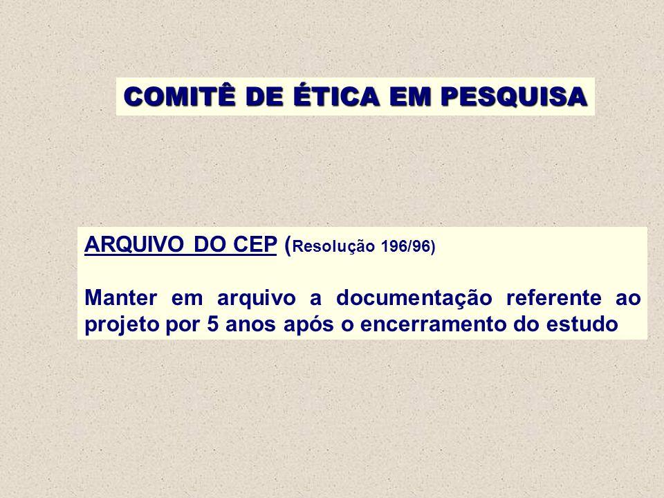 COMITÊ DE ÉTICA EM PESQUISA ARQUIVO DO CEP ( Resolução 196/96) Manter em arquivo a documentação referente ao projeto por 5 anos após o encerramento do