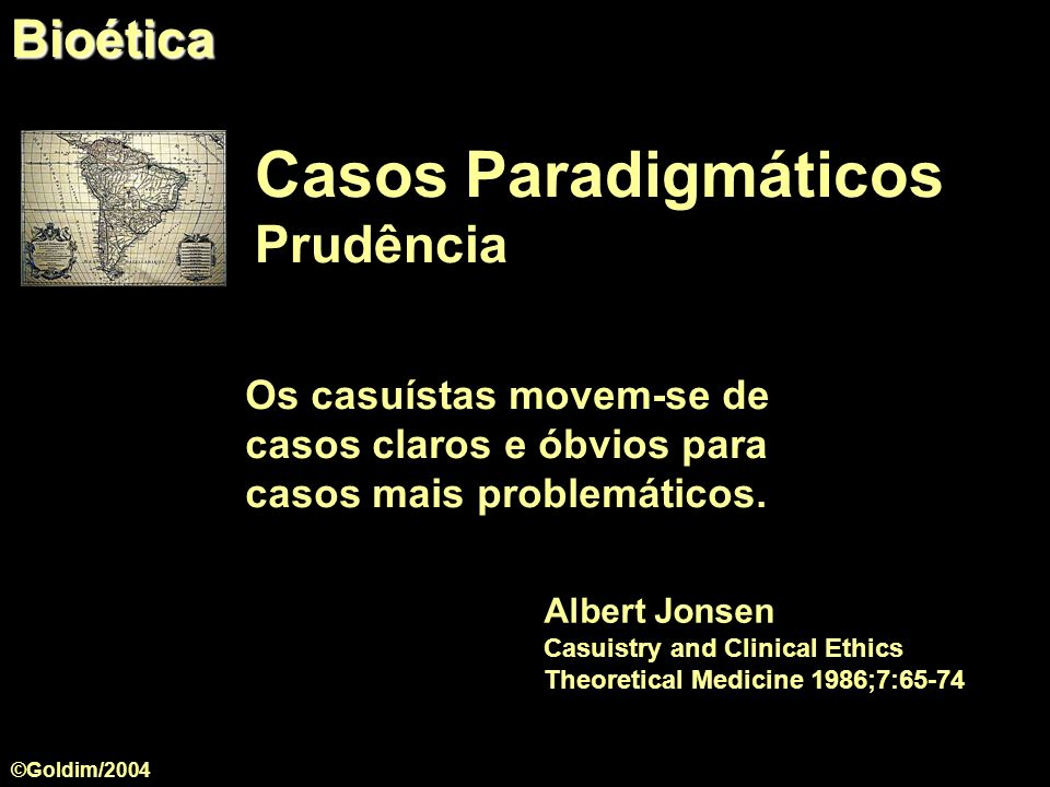 Casos Paradigmáticos Prudência Os casuístas movem-se de casos claros e óbvios para casos mais problemáticos. Albert Jonsen Casuistry and Clinical Ethi