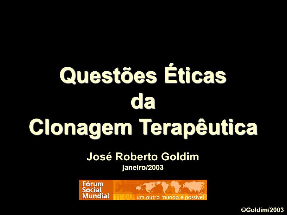 Questões Éticas da Clonagem Terapêutica José Roberto Goldim janeiro/2003 ©Goldim/2003