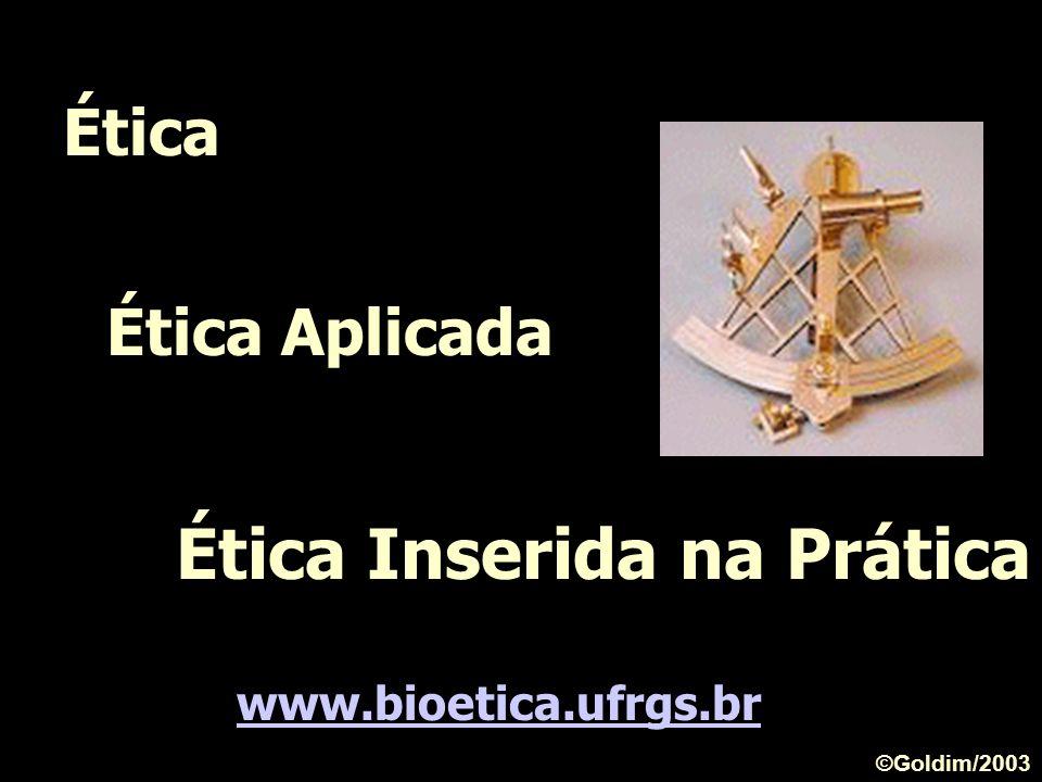 Ética Ética Aplicada Ética Inserida na Prática www.bioetica.ufrgs.br ©Goldim/2003