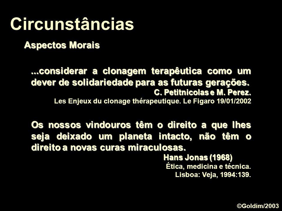 Circunstâncias Aspectos Morais...considerar a clonagem terapêutica como um dever de solidariedade para as futuras gerações. C. Petitnicolas e M. Perez
