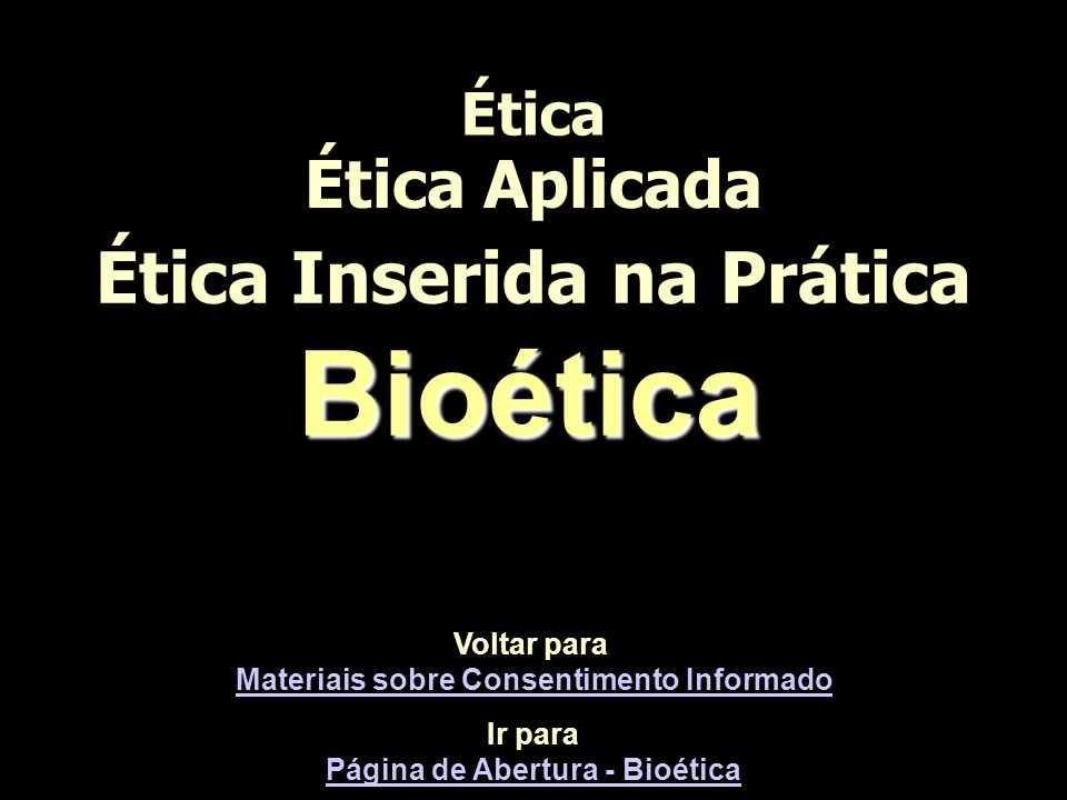 Ética Ética Aplicada Ética Inserida na Prática Ir para Página de Abertura - Bioética Página de Abertura - BioéticaBioética Voltar para Materiais sobre