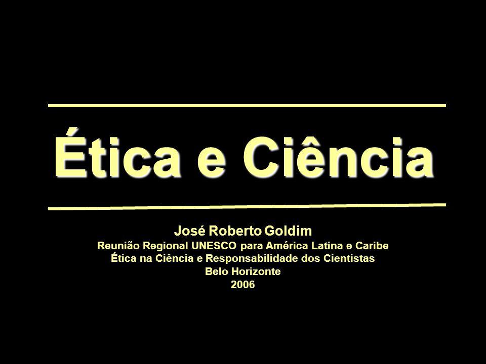 Ética e Ciência José Roberto Goldim Reunião Regional UNESCO para América Latina e Caribe Ética na Ciência e Responsabilidade dos Cientistas Belo Horizonte 2006