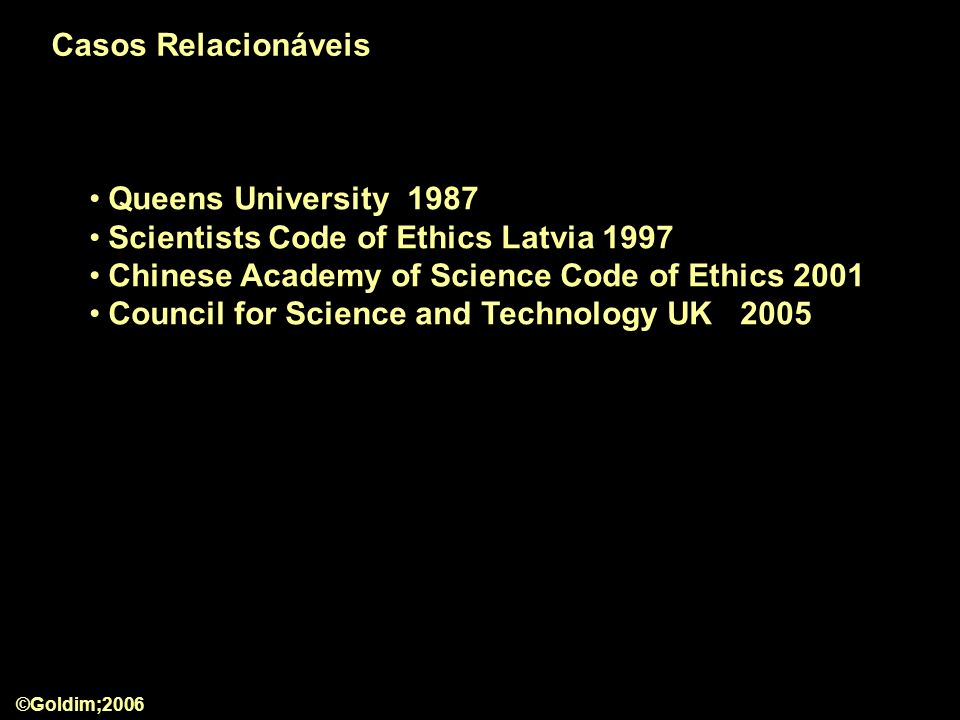 Queens University 1987 Scientists Code of Ethics Latvia 1997 Chinese Academy of Science Code of Ethics 2001 Council for Science and Technology UK 2005