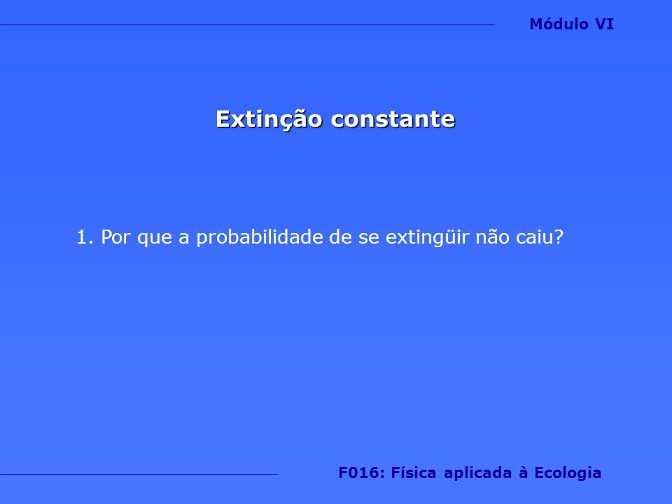 Extinção constante 1.Por que a probabilidade de se extingüir não caiu? Módulo VI F016: Física aplicada à Ecologia