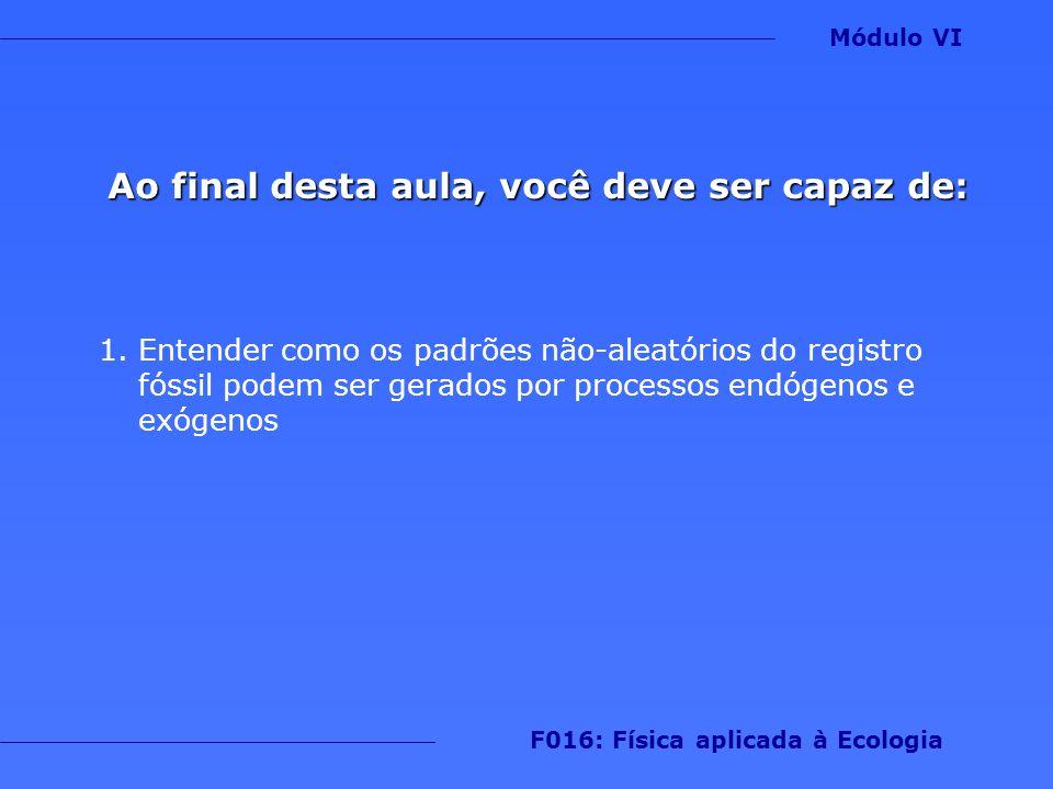 Módulo VI F016: Física aplicada à Ecologia Ao final desta aula, você deve ser capaz de: 1.Entender como os padrões não-aleatórios do registro fóssil p