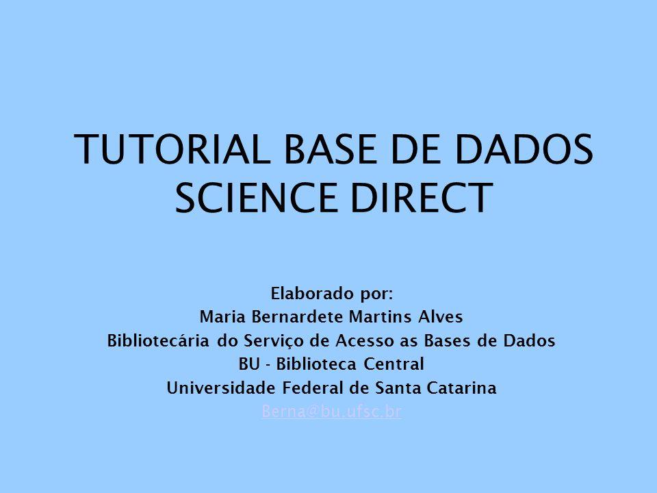 TUTORIAL BASE DE DADOS SCIENCE DIRECT Elaborado por: Maria Bernardete Martins Alves Bibliotecária do Serviço de Acesso as Bases de Dados BU - Bibliote