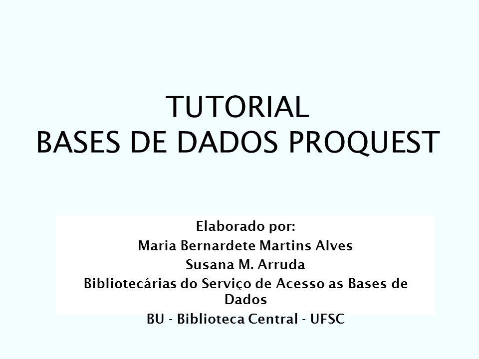 TUTORIAL BASES DE DADOS PROQUEST Elaborado por: Maria Bernardete Martins Alves Susana M. Arruda Bibliotecárias do Serviço de Acesso as Bases de Dados