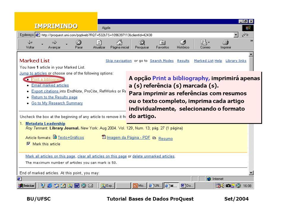 BU/UFSC Tutorial Bases de Dados ProQuest Set/2004 A opção Print a bibliography, imprimirá apenas a (s) referência (s) marcada (s). Para imprimir as re