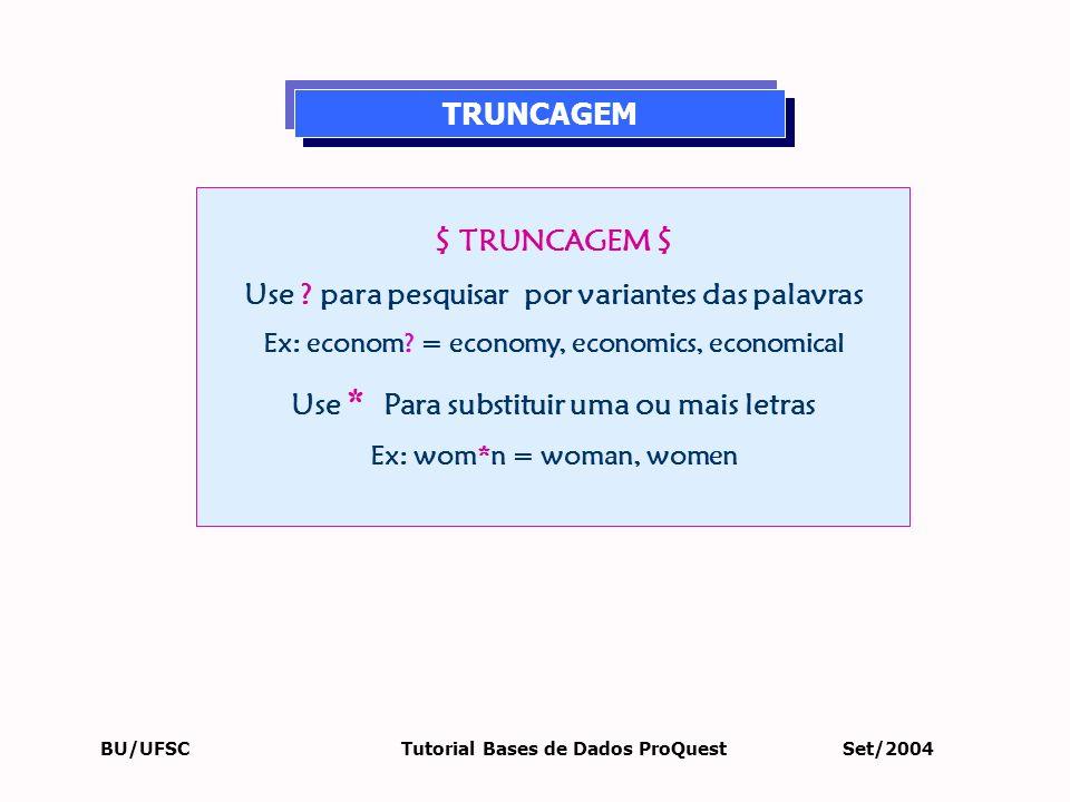 BU/UFSC Tutorial Bases de Dados ProQuest Set/2004 $ TRUNCAGEM $ Use ? para pesquisar por variantes das palavras Ex: econom? = economy, economics, econ