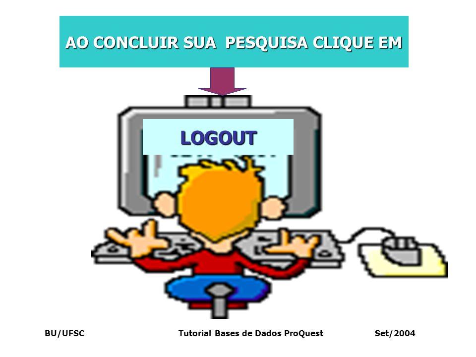 BU/UFSC Tutorial Bases de Dados ProQuest Set/2004 LOGOUT AO CONCLUIR SUA PESQUISA CLIQUE EM