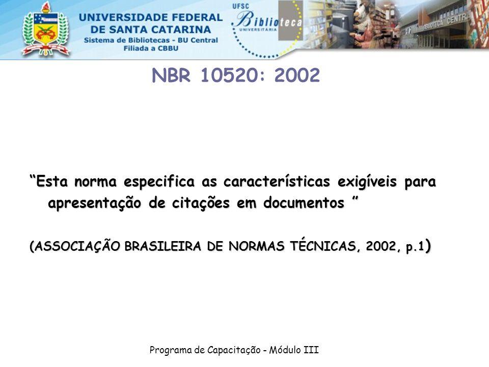 Programa de Capacitação - Módulo III NBR 10520: 2002 Esta norma especifica as características exigíveis para apresentação de citações em documentos Esta norma especifica as características exigíveis para apresentação de citações em documentos (ASSOCIAÇÃO BRASILEIRA DE NORMAS TÉCNICAS, 2002, p.1 )