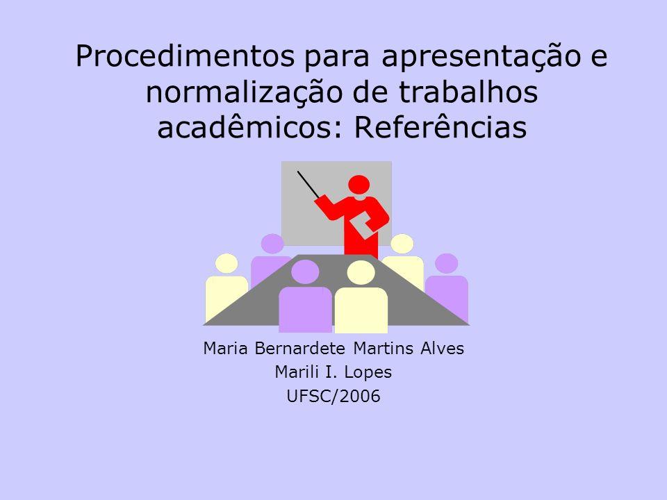Procedimentos para apresentação e normalização de trabalhos acadêmicos: Referências Maria Bernardete Martins Alves Marili I. Lopes UFSC/2006