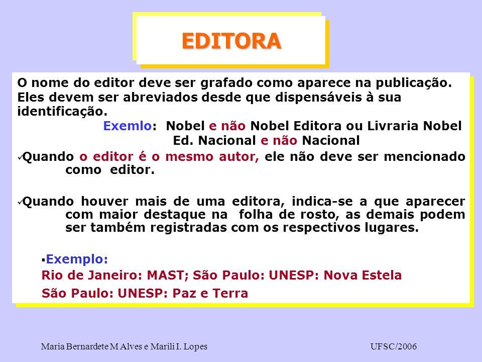 Maria Bernardete M Alves e Marili I. LopesUFSC/2006 O nome do editor deve ser grafado como aparece na publicação. Eles devem ser abreviados desde que