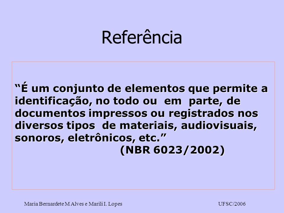 Maria Bernardete M Alves e Marili I. LopesUFSC/2006 Referência É um conjunto de elementos que permite a identificação, no todo ou em parte, de documen