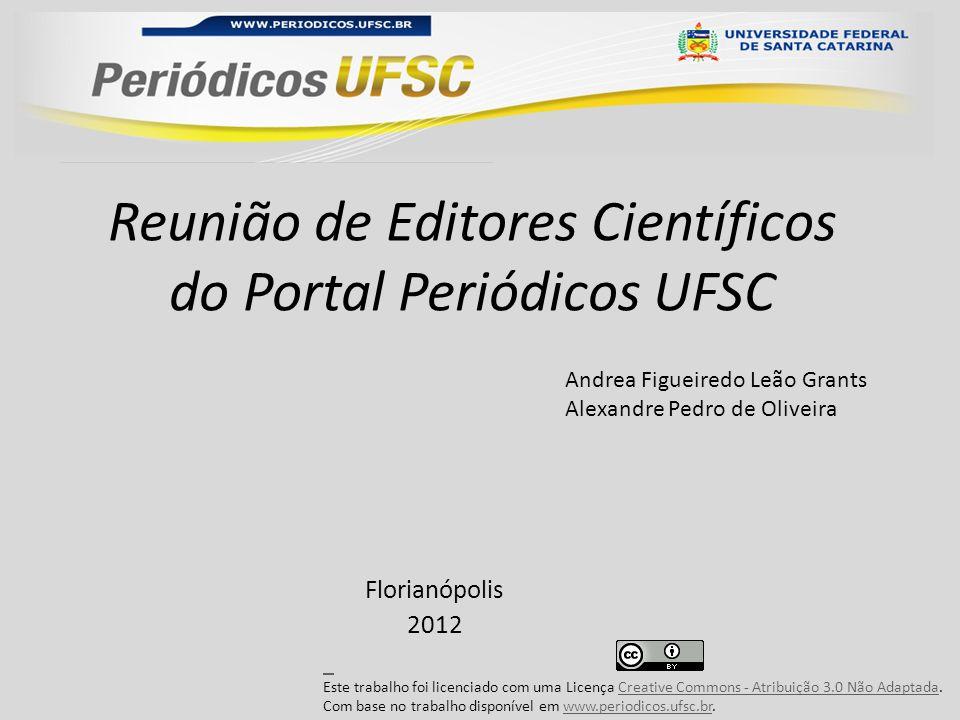 Reunião de Editores Científicos do Portal Periódicos UFSC Florianópolis 2012 Andrea Figueiredo Leão Grants Alexandre Pedro de Oliveira Este trabalho foi licenciado com uma Licença Creative Commons - Atribuição 3.0 Não Adaptada.