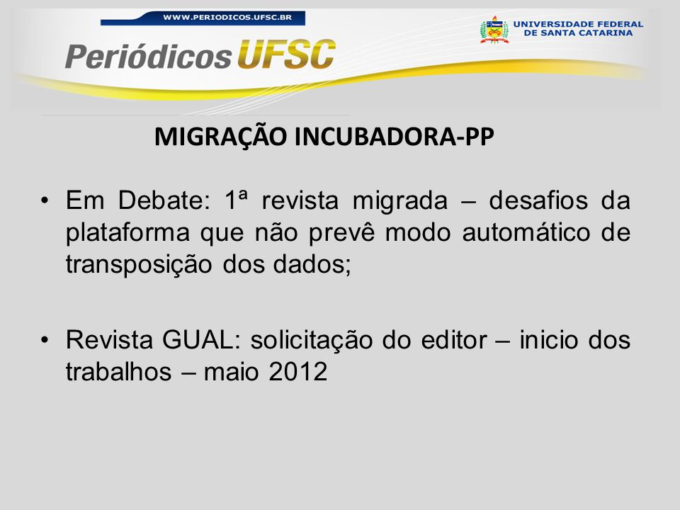 Em Debate: 1ª revista migrada – desafios da plataforma que não prevê modo automático de transposição dos dados; Revista GUAL: solicitação do editor – inicio dos trabalhos – maio 2012 MIGRAÇÃO INCUBADORA-PP